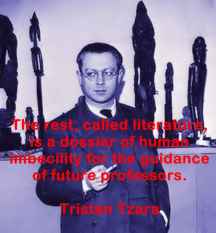 The rest, called literature, is a dossier of human imbecility for the guidance of future professors. Tristan Tzara
