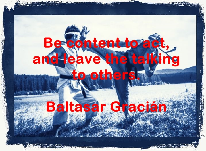 Be content to act, and leave the talking to others. Baltasar Gracián