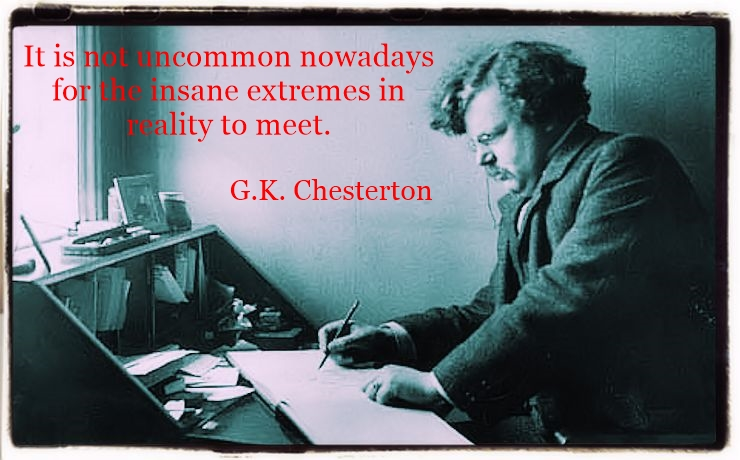 It is not uncommon nowadays for the insane extremes in reality to meet. G.K. Chesterton