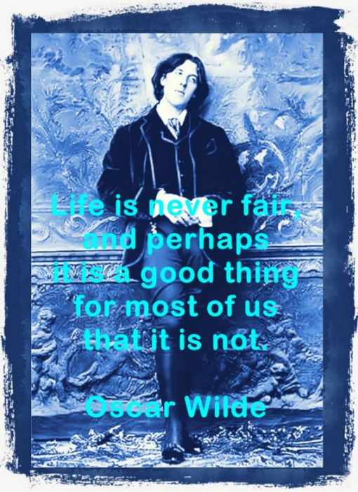 Life is never fair, and perhaps it is a good thing. Oscar Wilde